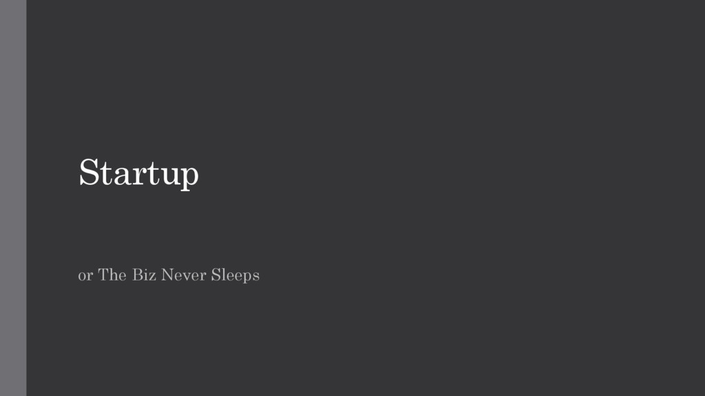 Startup or The Biz Never Sleeps