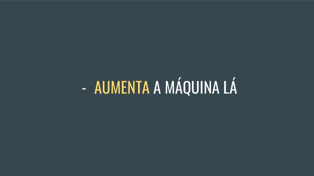 - AUMENTA A MÁQUINA LÁ