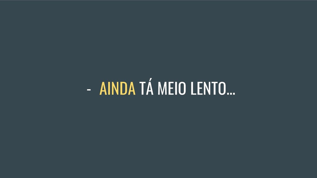 - AINDA TÁ MEIO LENTO...