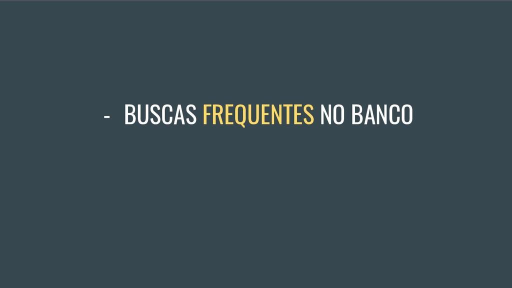 - BUSCAS FREQUENTES NO BANCO