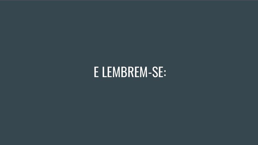 E LEMBREM-SE:
