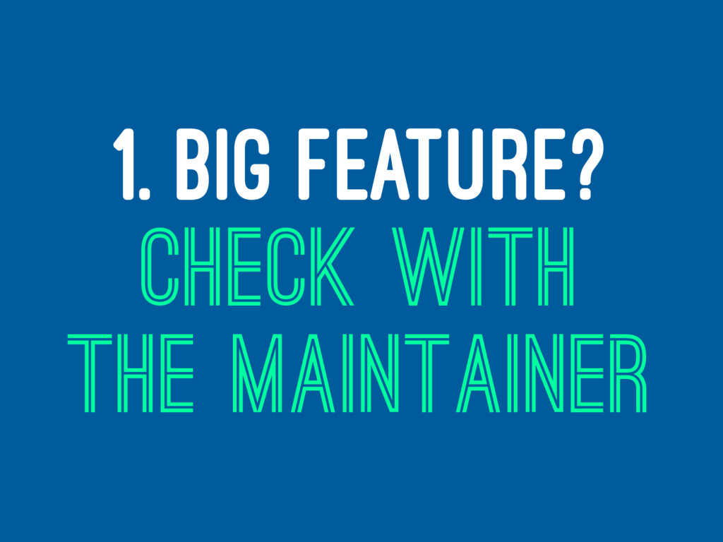 1. BIG FEATURE? CHECK WITH THE MAINTAINER