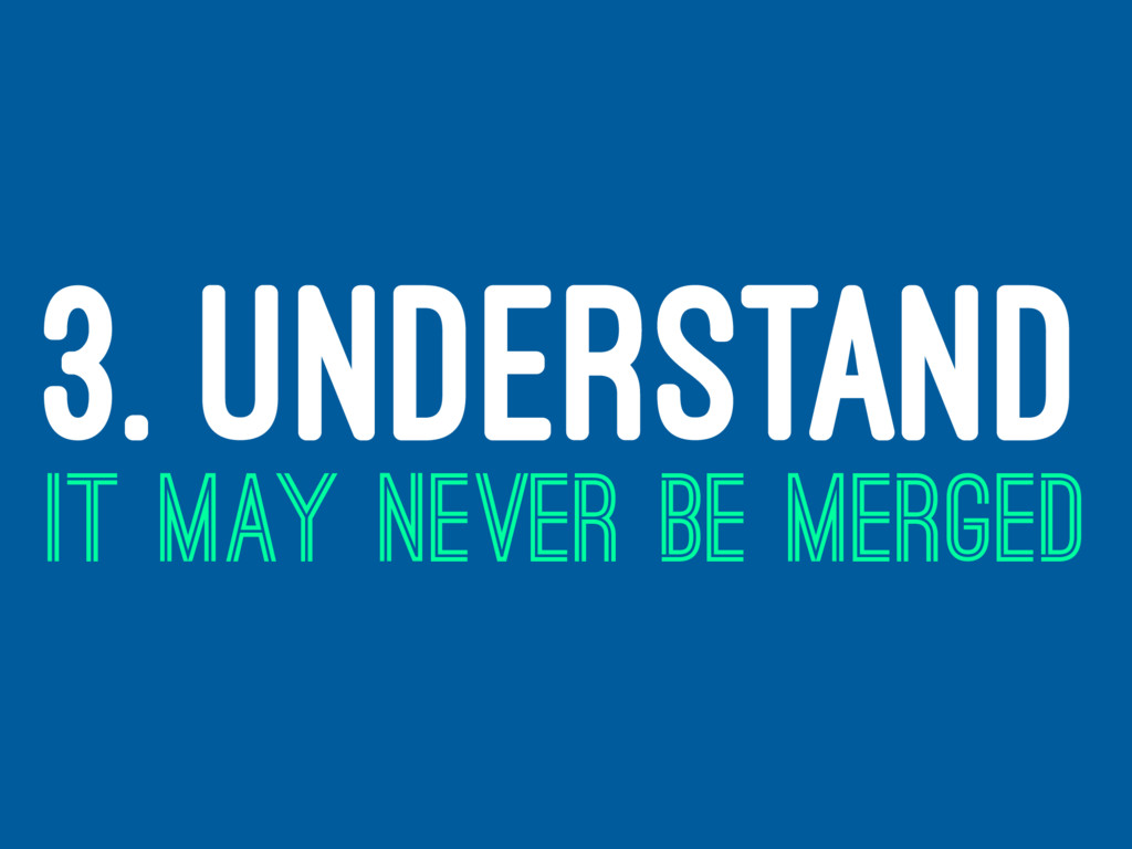 3. UNDERSTAND IT MAY NEVER BE MERGED