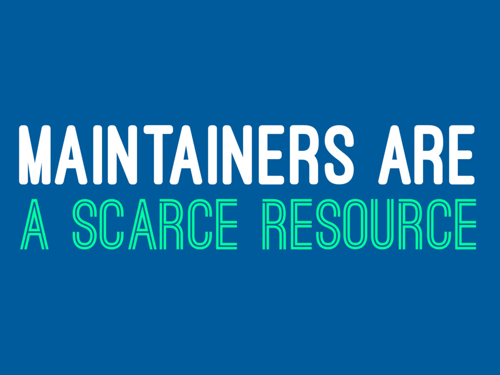 MAINTAINERS ARE A SCARCE RESOURCE