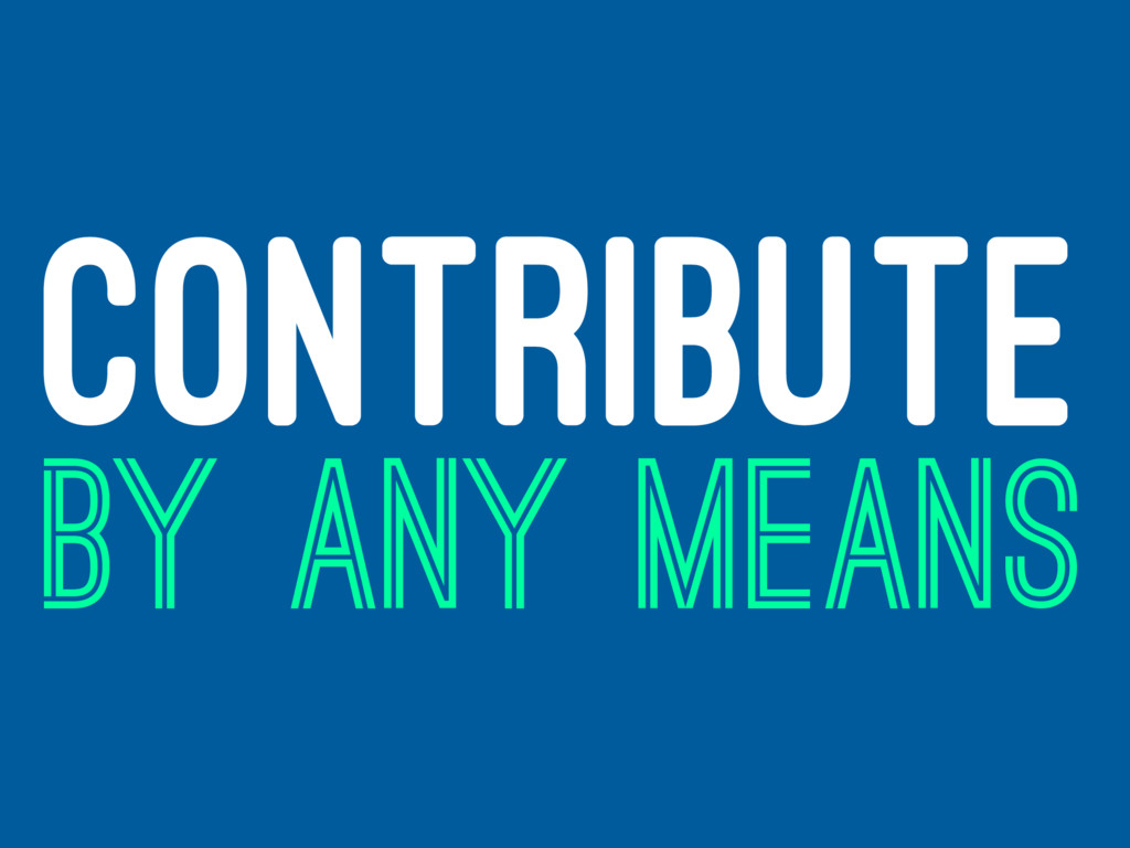 CONTRIBUTE BY ANY MEANS