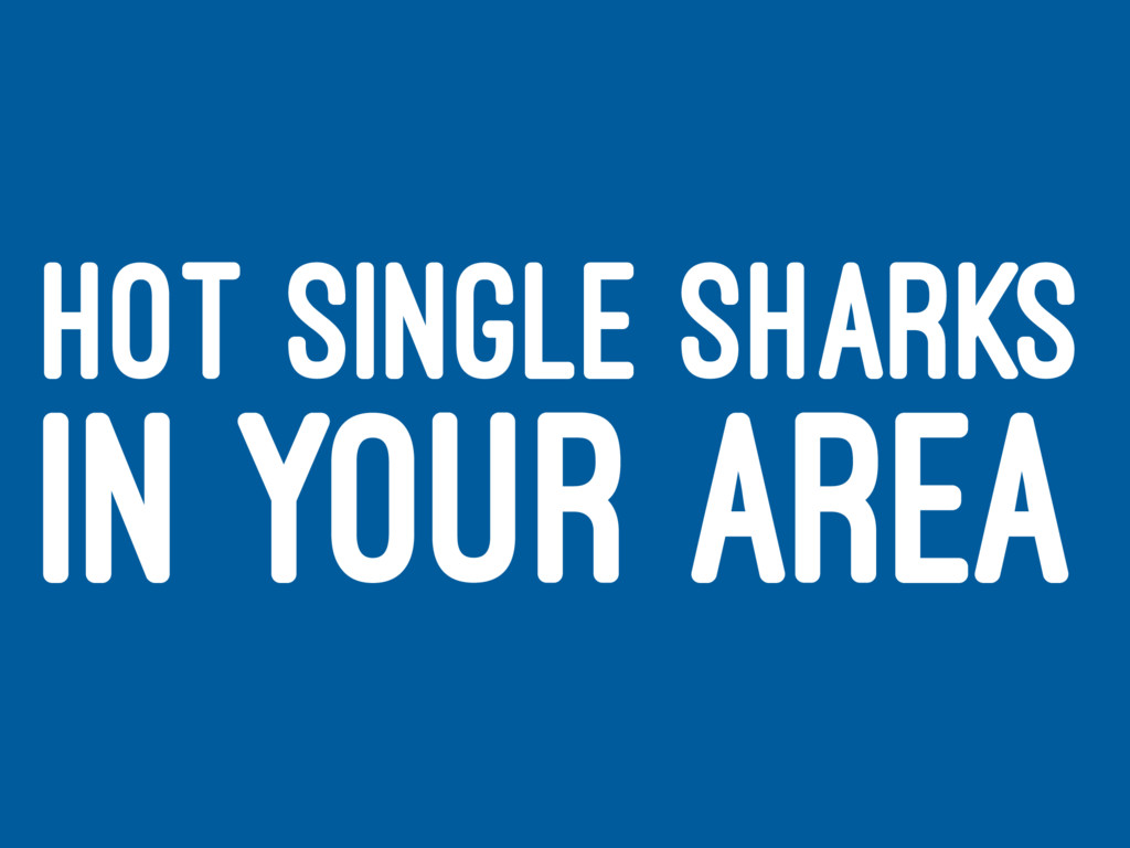 HOT SINGLE SHARKS IN YOUR AREA