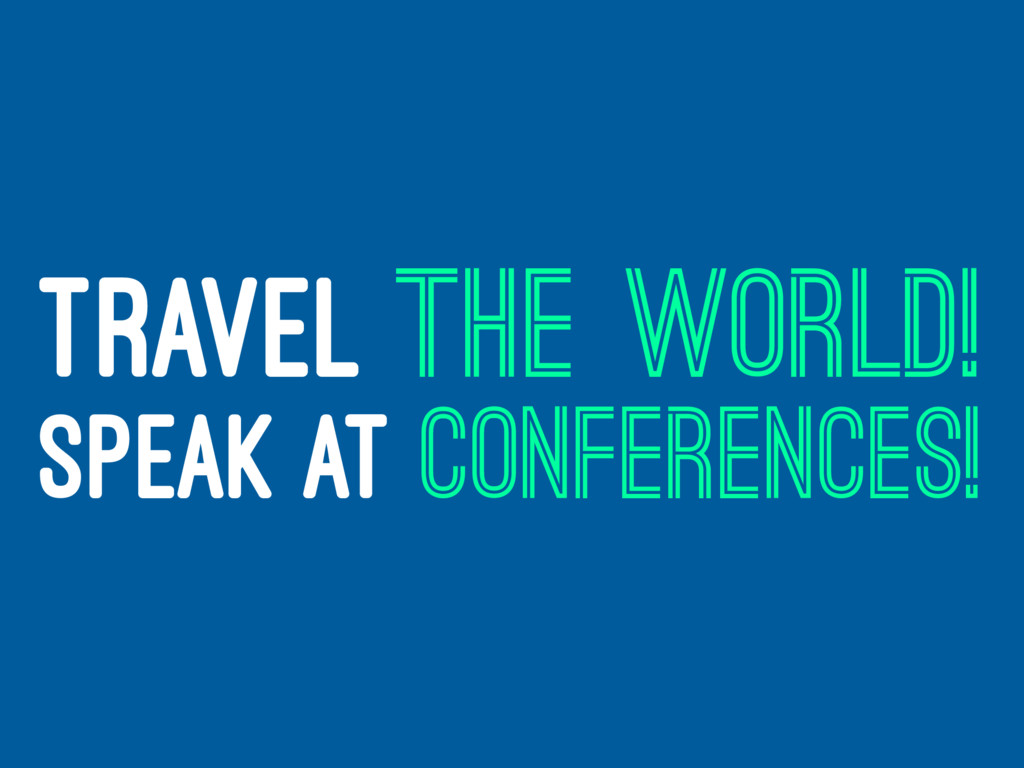 TRAVEL THE WORLD! SPEAK AT CONFERENCES!
