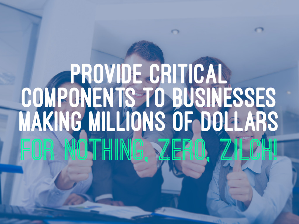 PROVIDE CRITICAL COMPONENTS TO BUSINESSES MAKIN...