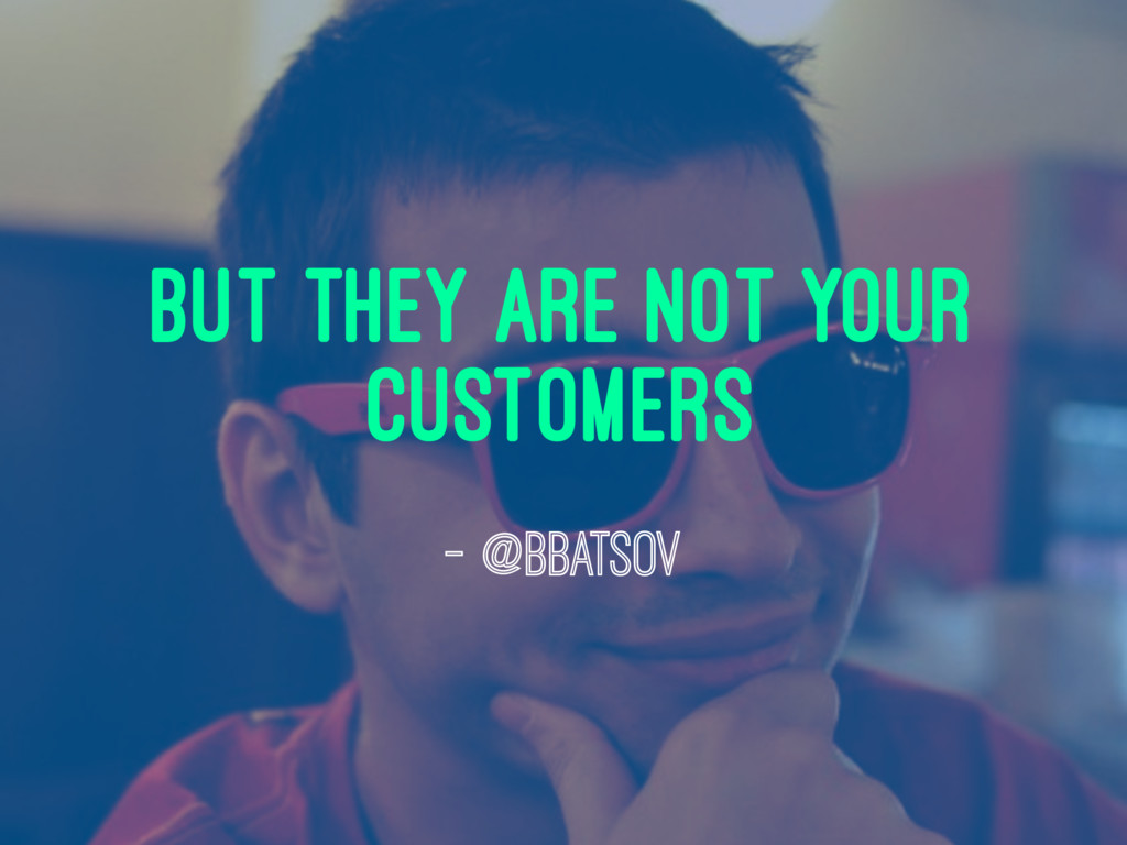 but they are not your customers — @bbatsov