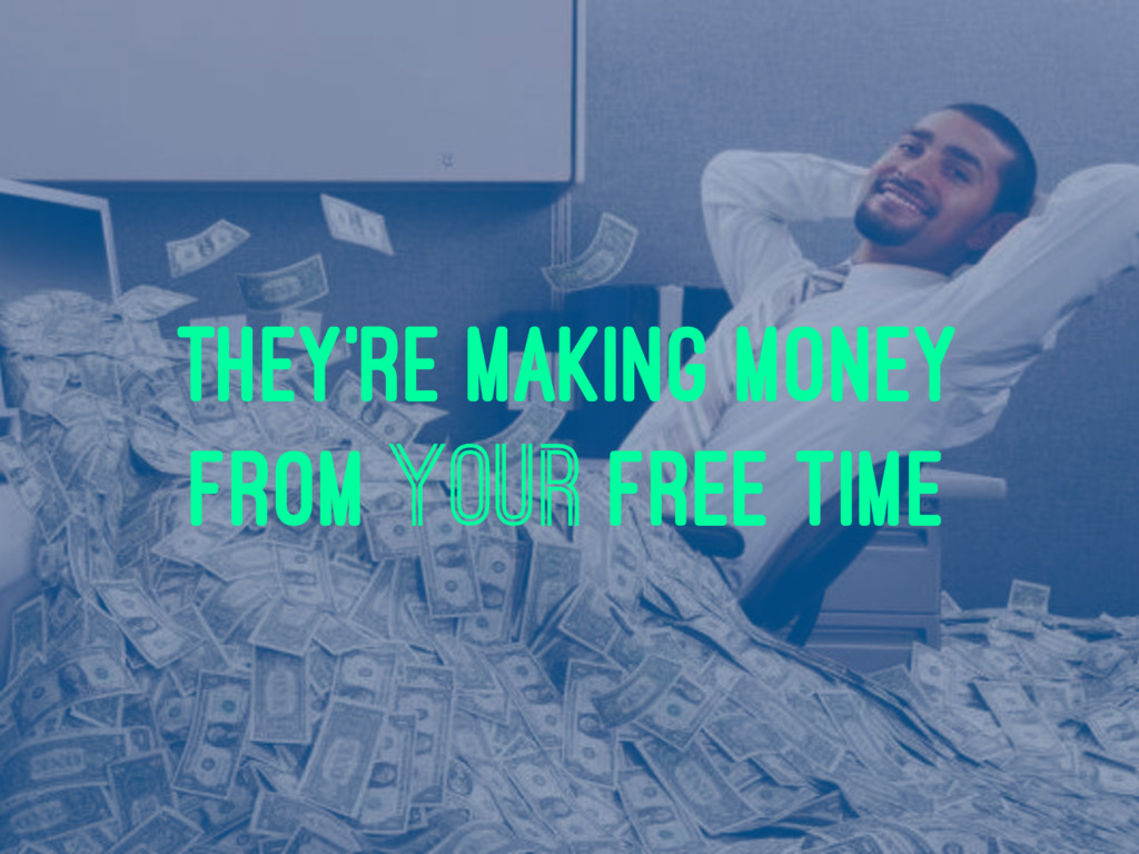 they're making money from your free time
