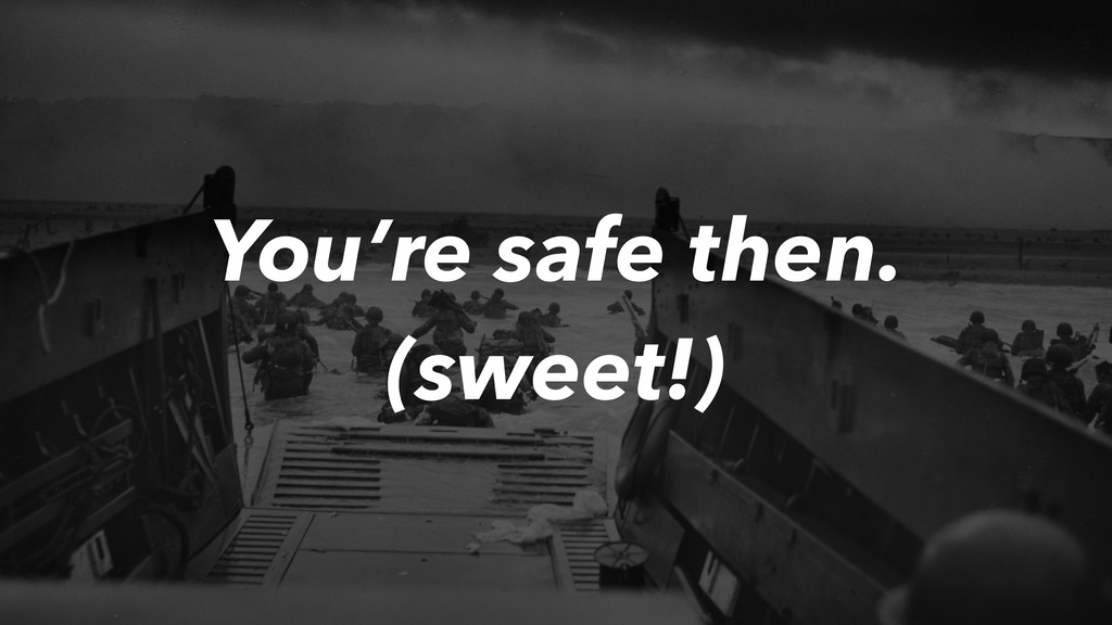 You're safe then. (sweet!)