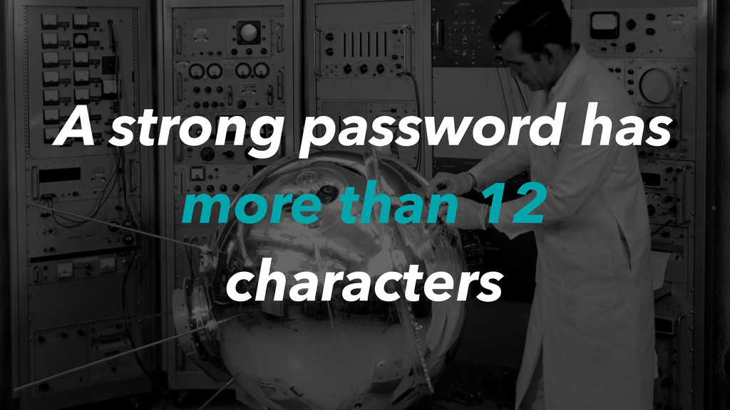 A strong password has more than 12 characters