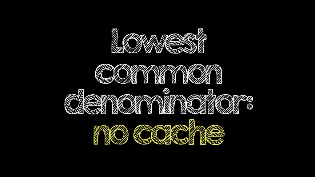Lowest common denominator: no cache