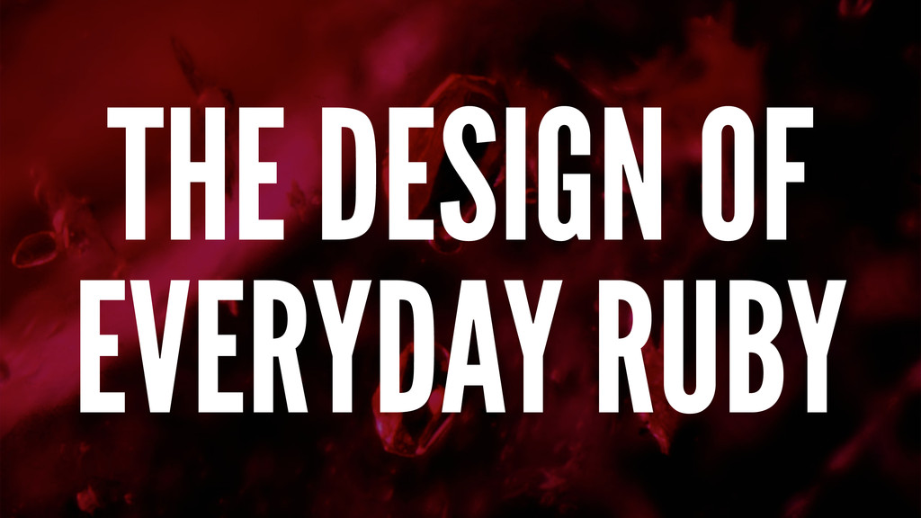 THE DESIGN OF EVERYDAY RUBY