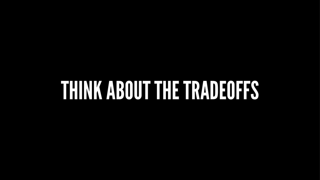 THINK ABOUT THE TRADEOFFS