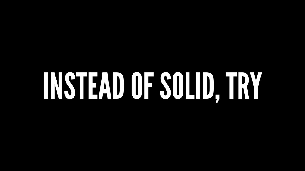 INSTEAD OF SOLID, TRY