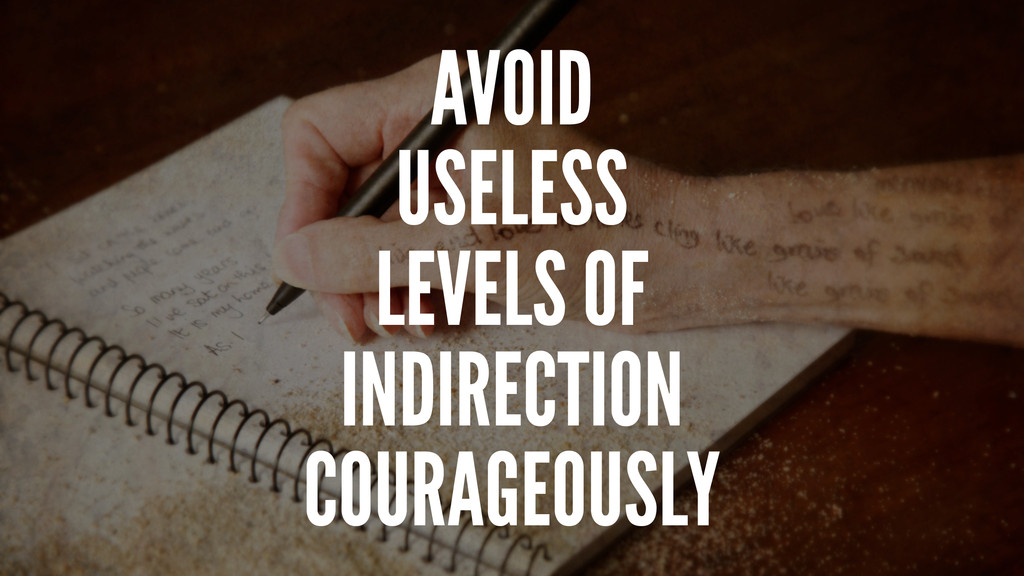 AVOID USELESS LEVELS OF INDIRECTION COURAGEOUSLY