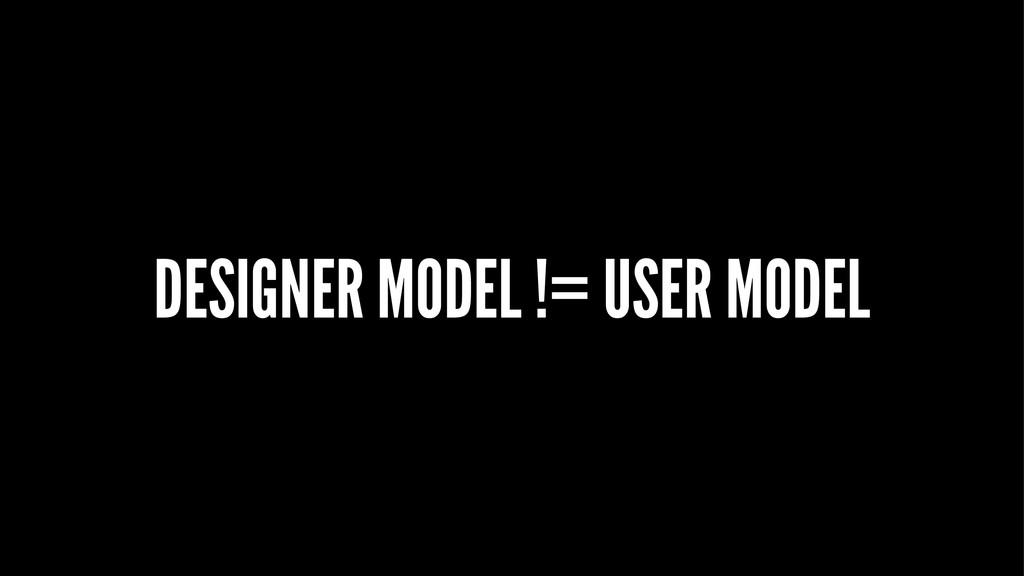 DESIGNER MODEL != USER MODEL