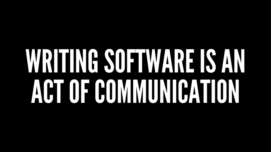 WRITING SOFTWARE IS AN ACT OF COMMUNICATION