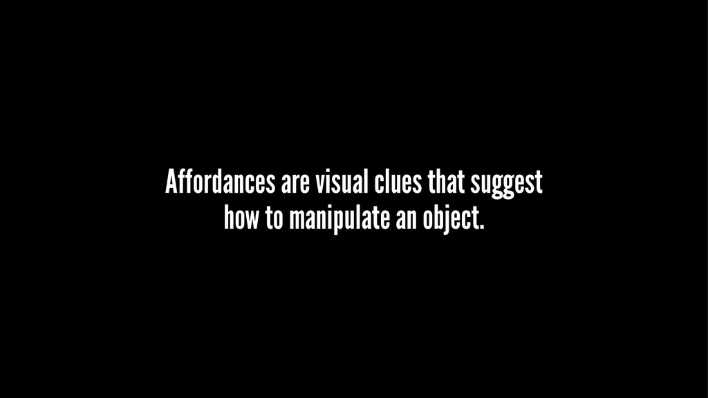 Affordances are visual clues that suggest how t...