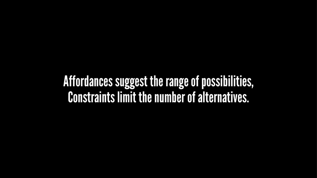 Affordances suggest the range of possibilities,...