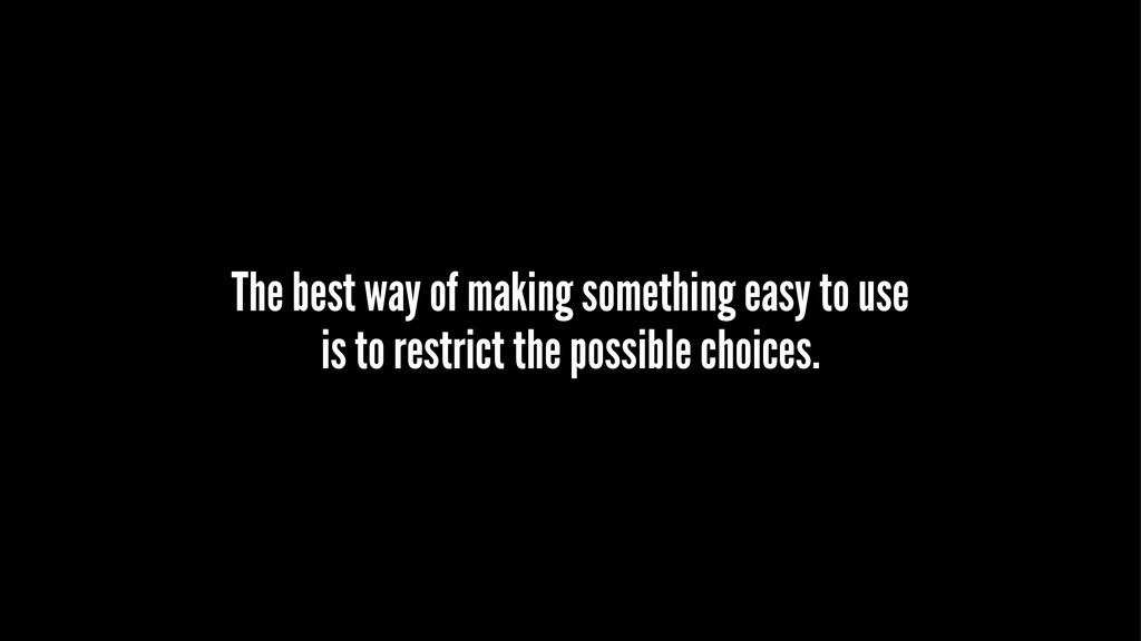 The best way of making something easy to use is...