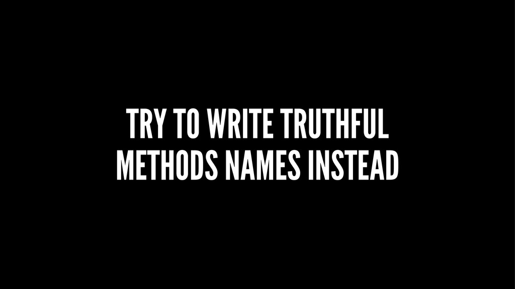 TRY TO WRITE TRUTHFUL METHODS NAMES INSTEAD