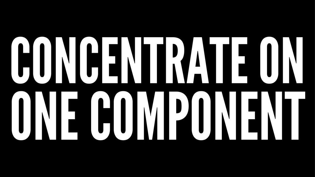 CONCENTRATE ON ONE COMPONENT