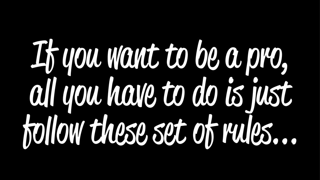 If you want to be a pro, all you have to do is ...