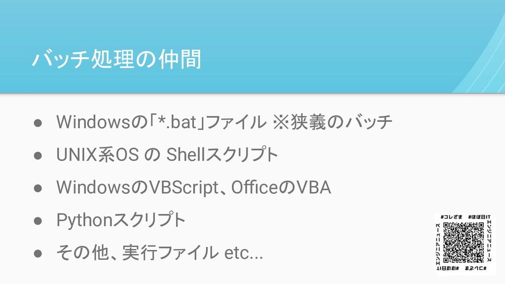 バッチ処理の仲間 ● Windowsの「*.bat」ファイル ※狭義のバッチ ● UNIX系O...