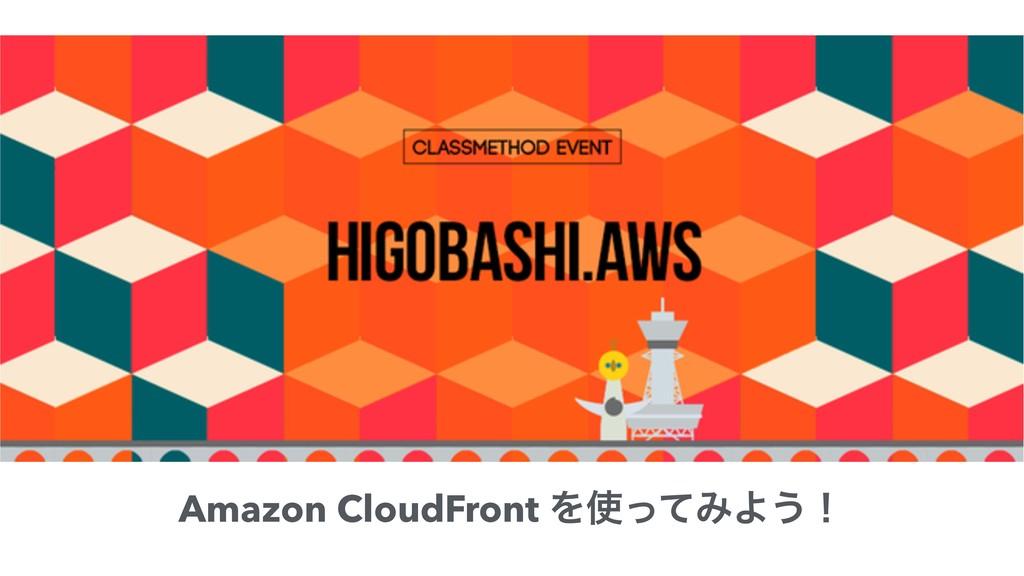 Amazon CloudFront ΛͬͯΈΑ͏ʂ