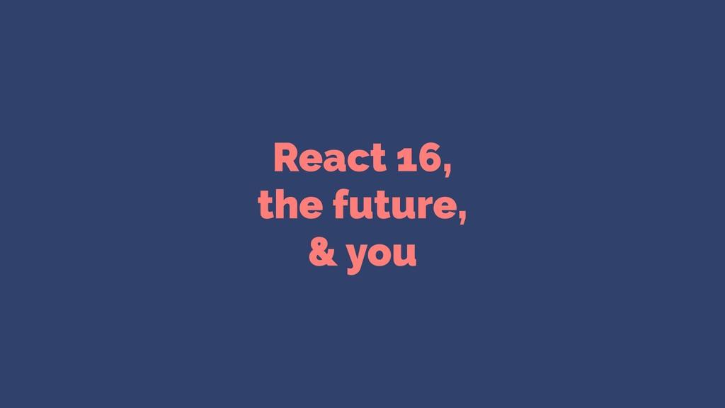 React 16, the future, & you