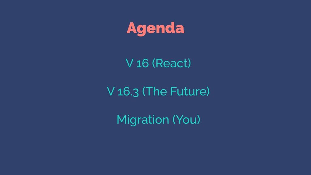 Agenda V 16 (React) V 16.3 (The Future) Migrati...