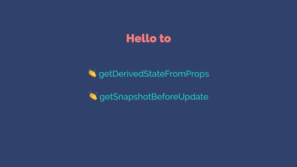 Hello to  getDerivedStateFromProps  getSnapshot...