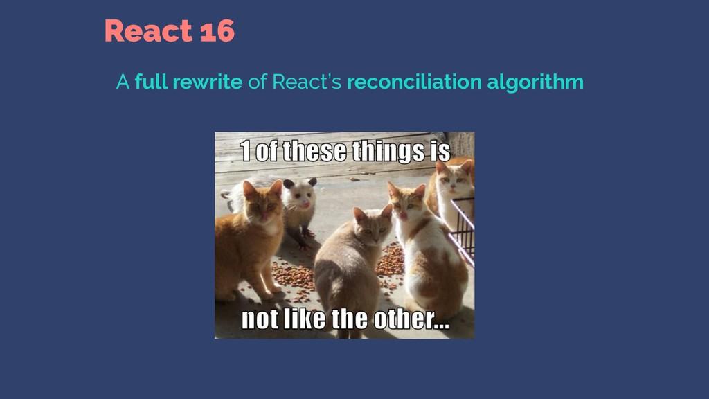 React 16 A full rewrite of React's reconciliati...