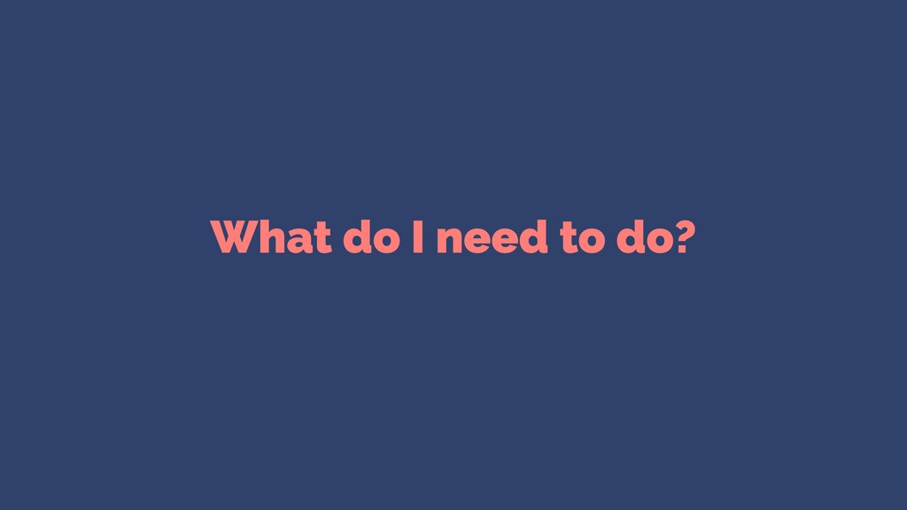 What do I need to do?