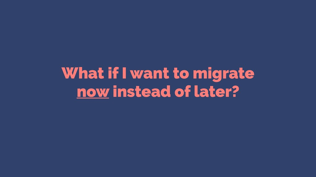 What if I want to migrate now instead of later?