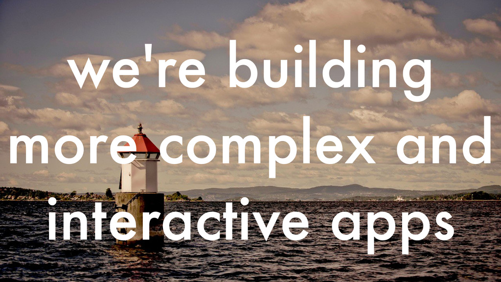 we're building more complex and interactive apps