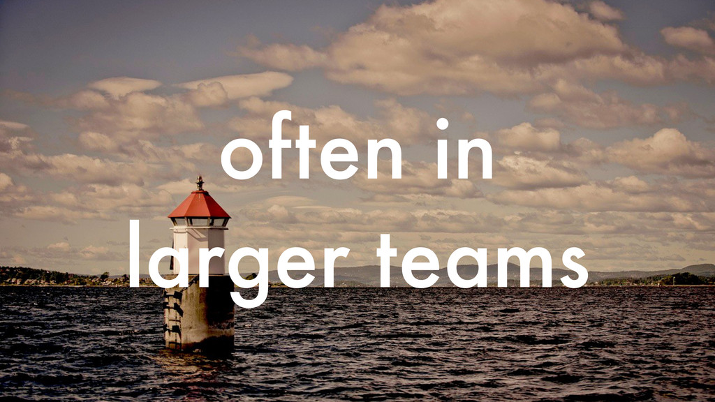 often in larger teams
