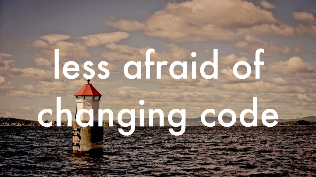 less afraid of changing code