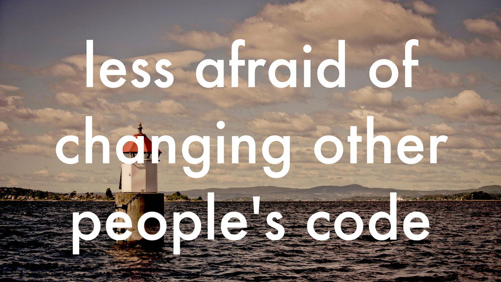 less afraid of changing other people's code
