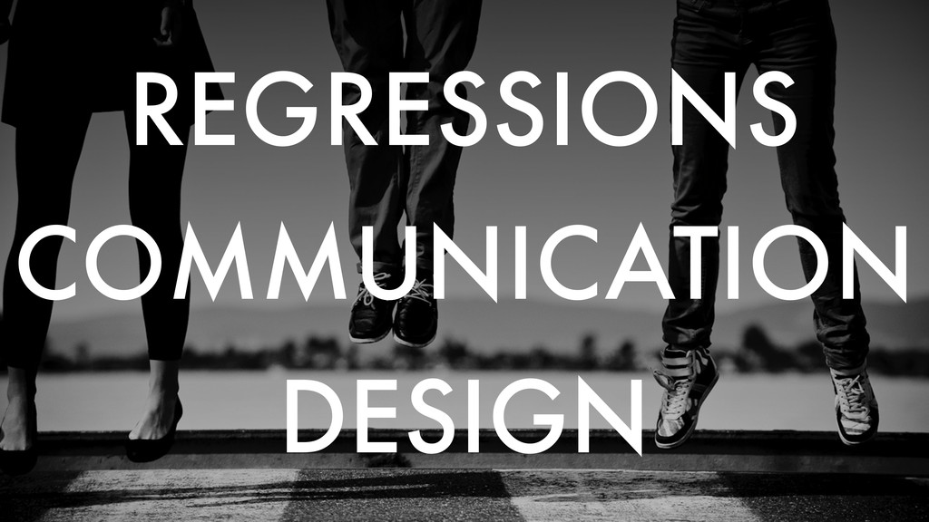 REGRESSIONS COMMUNICATION DESIGN