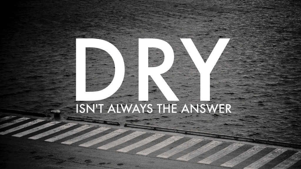 DRY ISN'T ALWAYS THE ANSWER