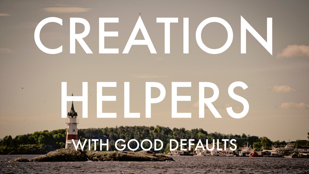 WITH GOOD DEFAULTS CREATION HELPERS