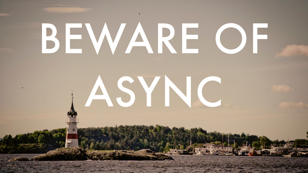 BEWARE OF ASYNC
