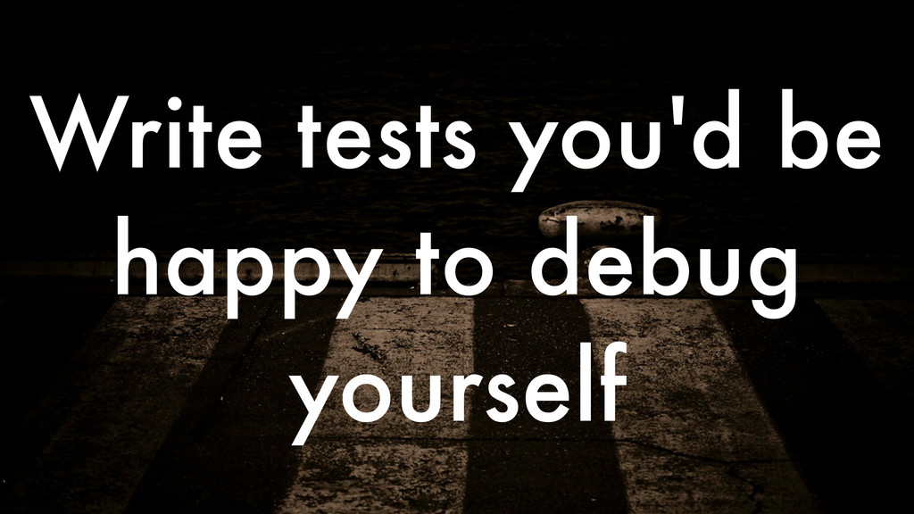 Write tests you'd be happy to debug yourself