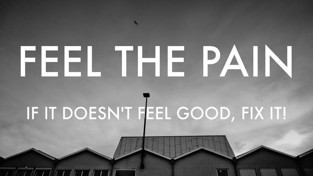 FEEL THE PAIN IF IT DOESN'T FEEL GOOD, FIX IT!