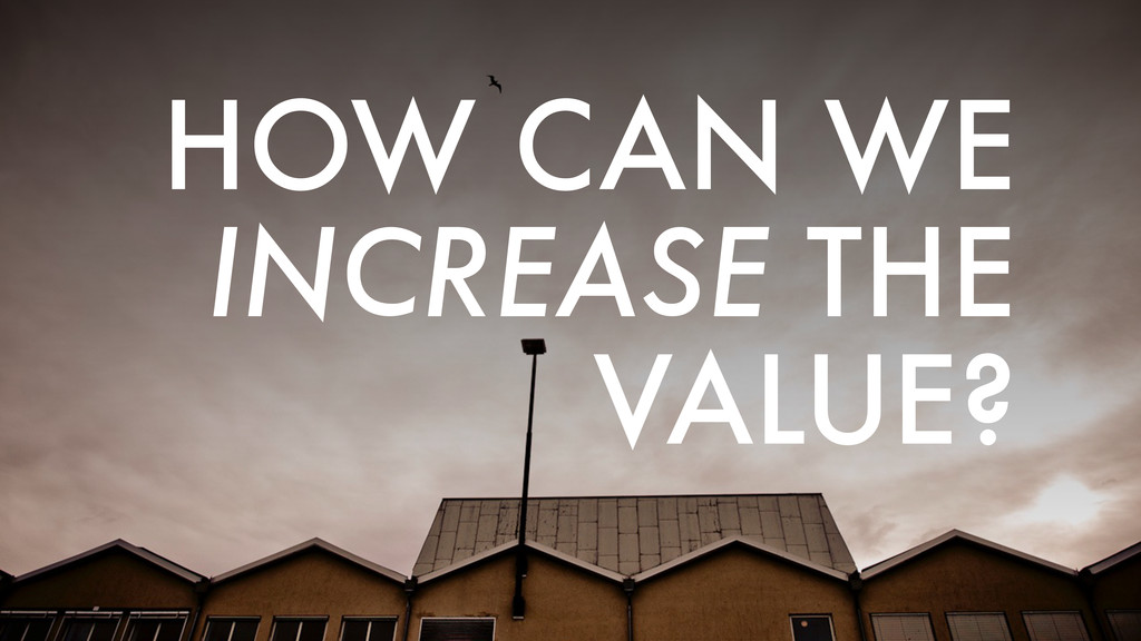 HOW CAN WE INCREASE THE VALUE?