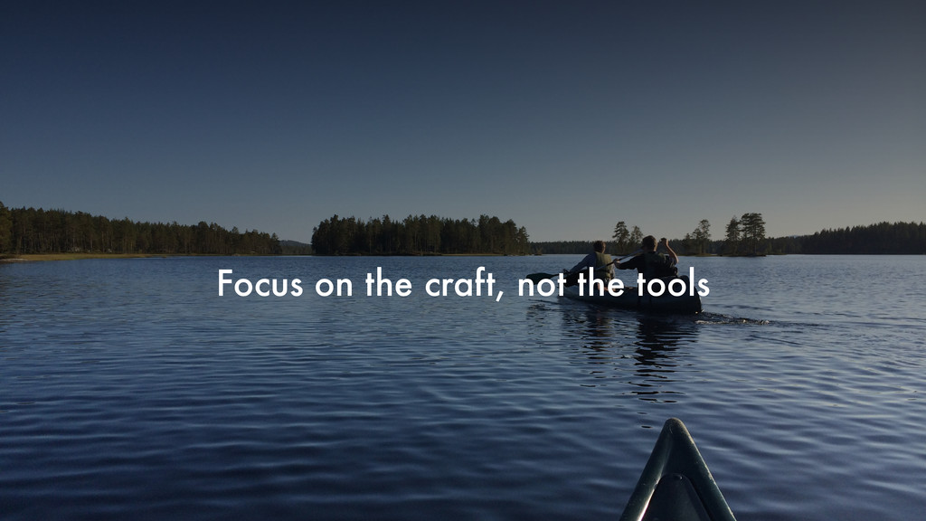 Focus on the craft, not the tools