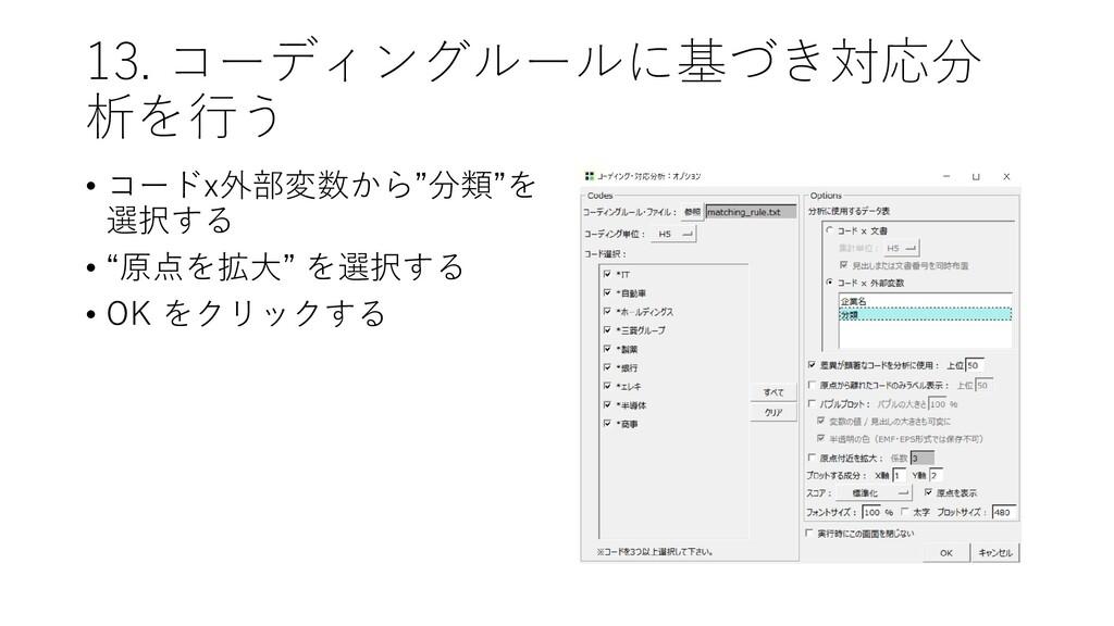 """13. コーディングルールに基づき対応分 析を行う • コードx外部変数から""""分類""""を 選択す..."""